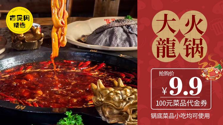 9.9元抢【大龙火锅】100元代金券!锅底菜品小吃均可使用!