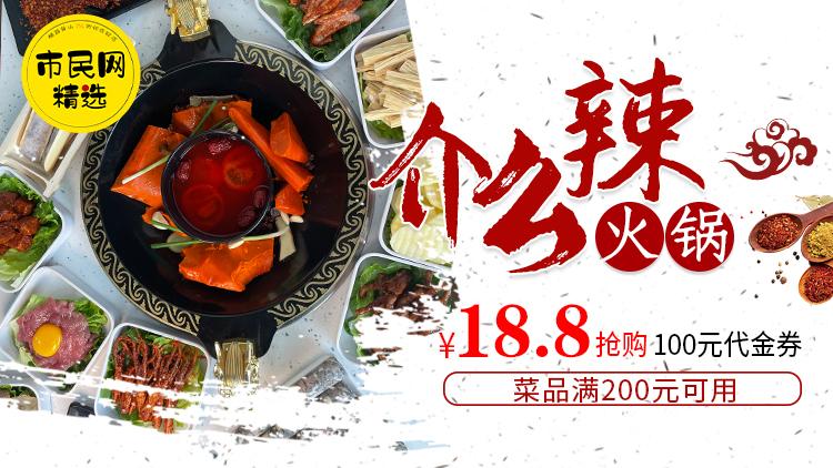 18.8元抢购【介么辣火锅】100元代金券!菜品满200元可用!